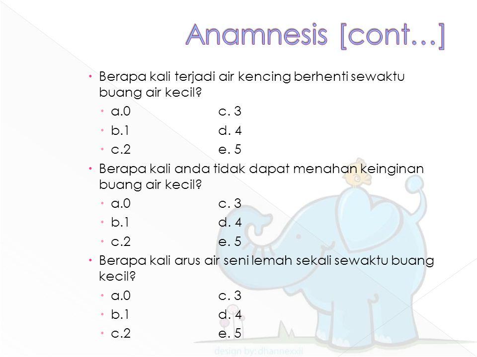 Anamnesis [cont…] Berapa kali terjadi air kencing berhenti sewaktu buang air kecil a.0 c. 3. b.1 d. 4.